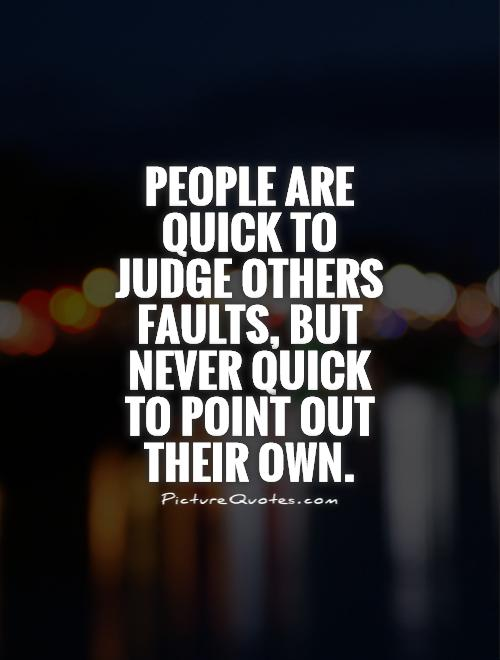 people-are-quick-to-judge-others-faults-but-never-quick-to-point-out-their-own-quote-1