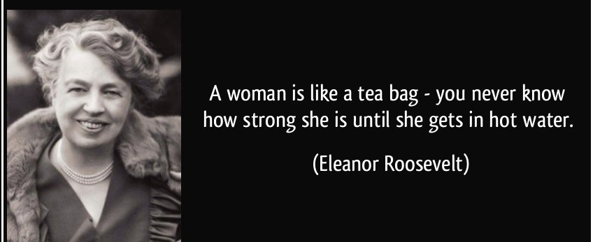 quote-a-woman-is-like-a-tea-bag-you-never-know-how-strong-she-is-until-she-gets-in-hot-water-eleanor-roosevelt-286314-e1552563773330.jpg
